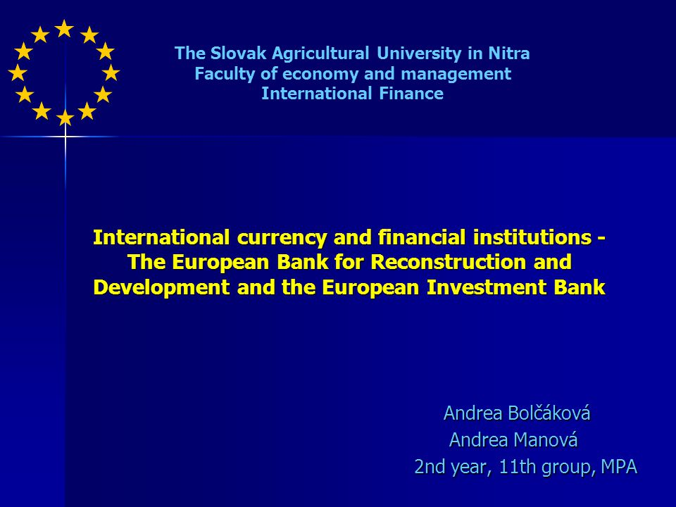 International currency and financial institutions - The European Bank for Reconstruction and Development and the European Investment Bank Andrea Bolčáková Andrea Bolčáková Andrea Manová Andrea Manová 2nd year, 11th group, MPA The Slovak Agricultural University in Nitra Faculty of economy and management International Finance