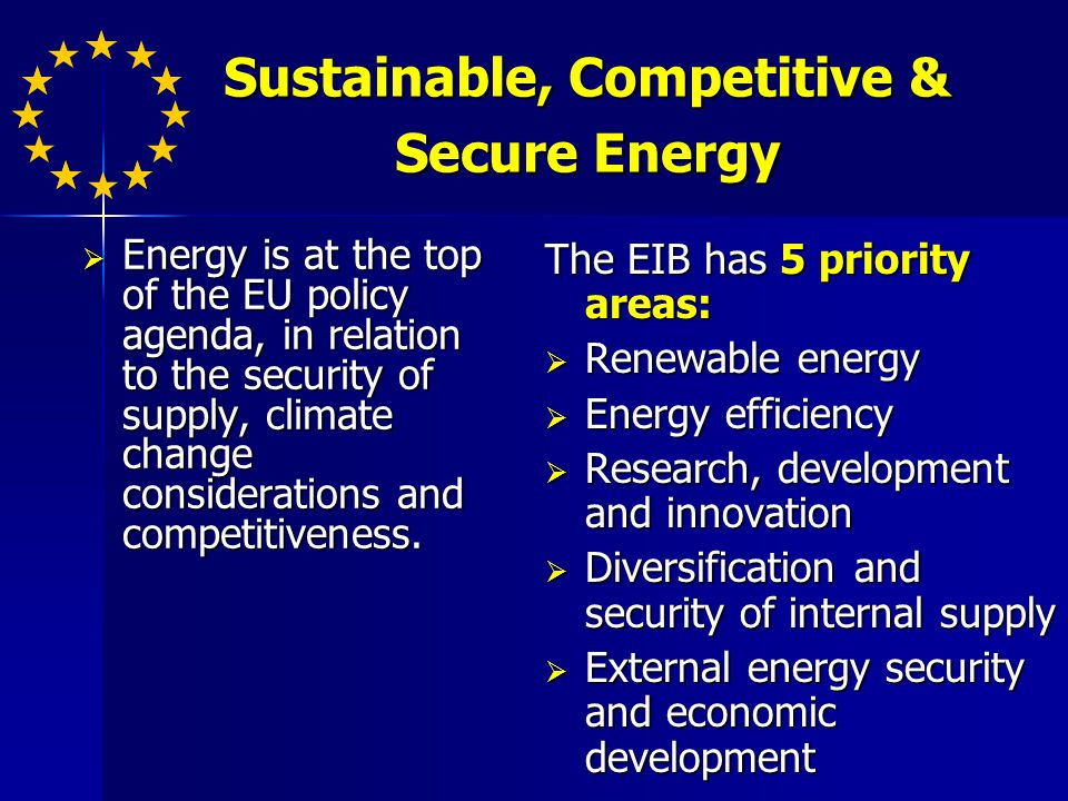 Sustainable, Competitive & Secure Energy Energy is at the top of the EU policy agenda, in relation to the security of supply, climate change considerations and competitiveness.