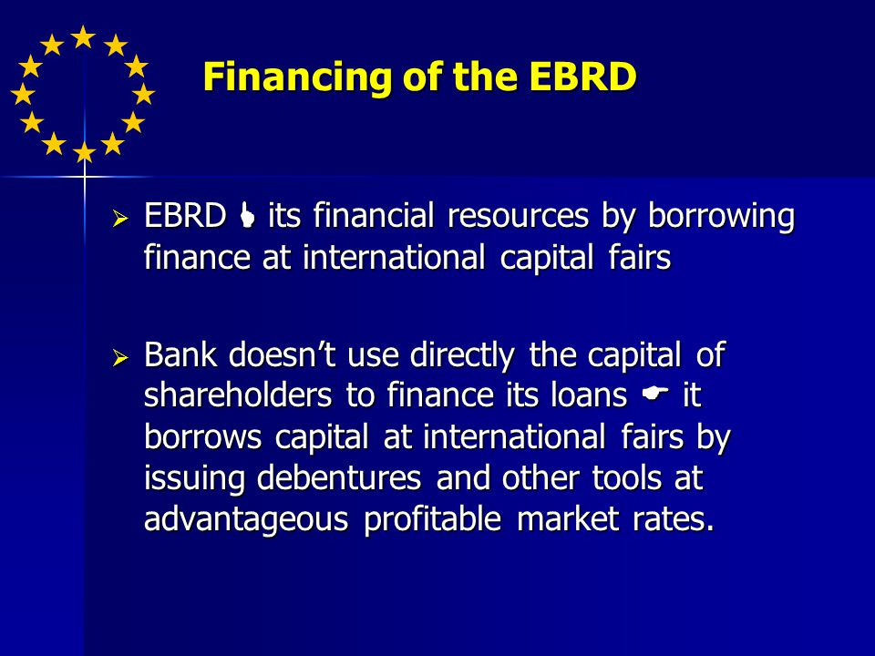 Financing of the EBRD Financing of the EBRD EBRD its financial resources by borrowing finance at international capital fairs EBRD its financial resources by borrowing finance at international capital fairs Bank doesnt use directly the capital of shareholders to finance its loans it borrows capital at international fairs by issuing debentures and other tools at advantageous profitable market rates.