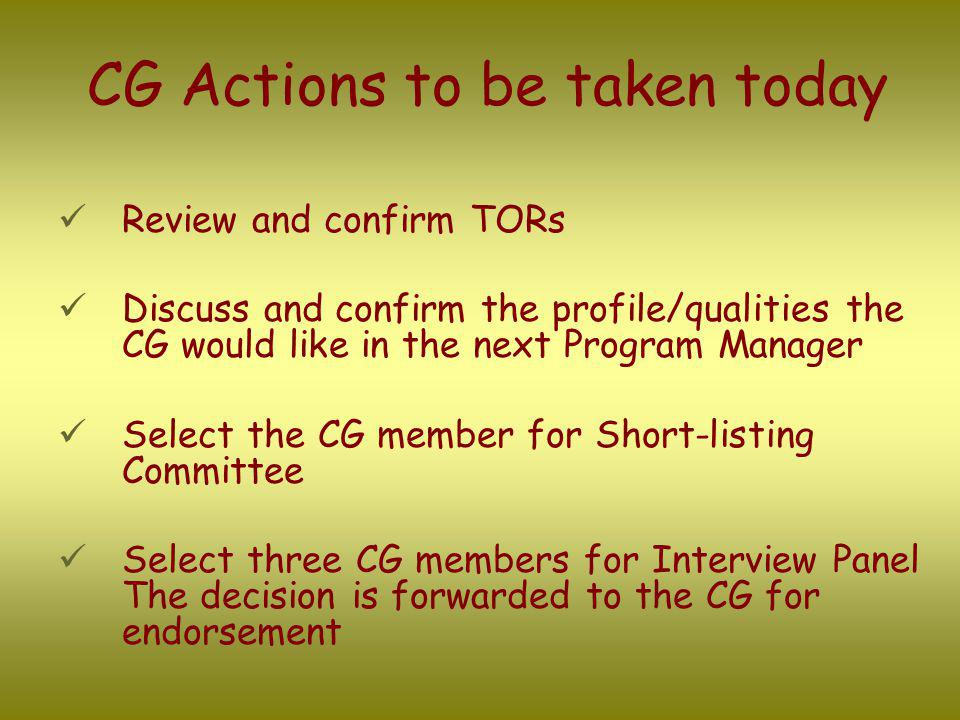 CG Actions to be taken today Review and confirm TORs Discuss and confirm the profile/qualities the CG would like in the next Program Manager Select th