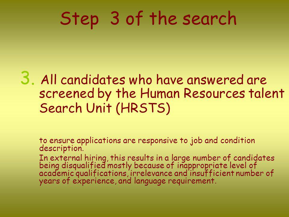 Step 3 of the search 3. All candidates who have answered are screened by the Human Resources talent Search Unit (HRSTS) to ensure applications are res