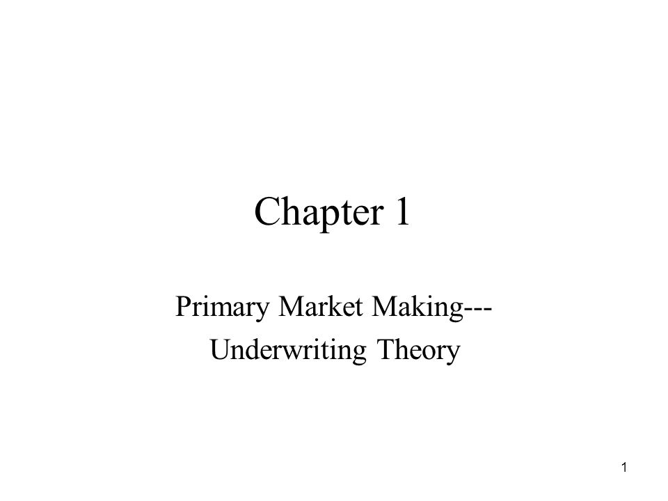 1 Chapter 1 Primary Market Making--- Underwriting Theory