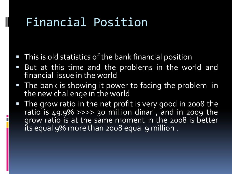 Financial Position This is old statistics of the bank financial position But at this time and the problems in the world and financial issue in the world The bank is showing it power to facing the problem in the new challenge in the world The grow ratio in the net profit is very good in 2008 the ratio is 49.9% >>>> 30 million dinar, and in 2009 the grow ratio is at the same moment in the 2008 is better its equal 9% more than 2008 equal 9 million.