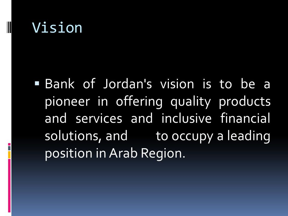 Vision Bank of Jordan s vision is to be a pioneer in offering quality products and services and inclusive financial solutions, and to occupy a leading position in Arab Region.
