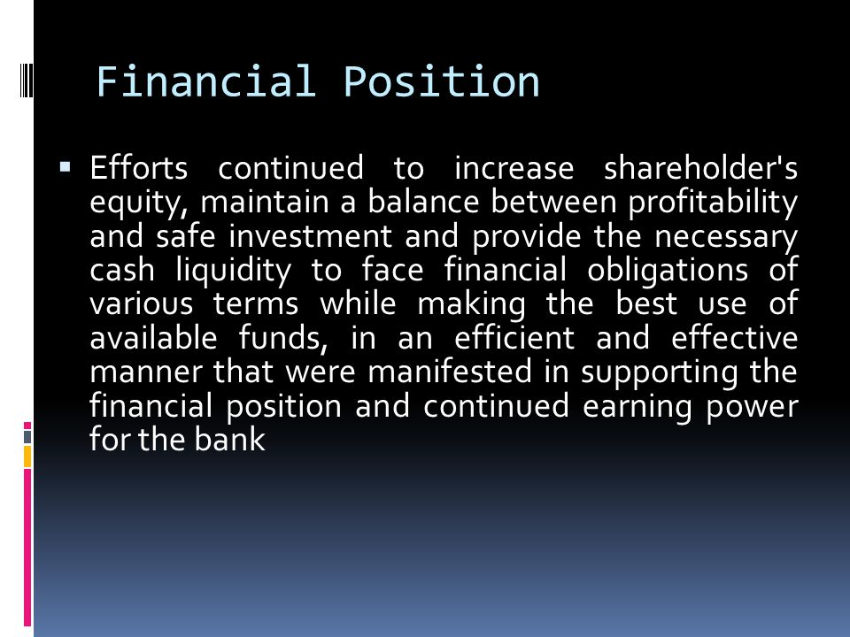 Financial Position Efforts continued to increase shareholder s equity, maintain a balance between profitability and safe investment and provide the necessary cash liquidity to face financial obligations of various terms while making the best use of available funds, in an efficient and effective manner that were manifested in supporting the financial position and continued earning power for the bank