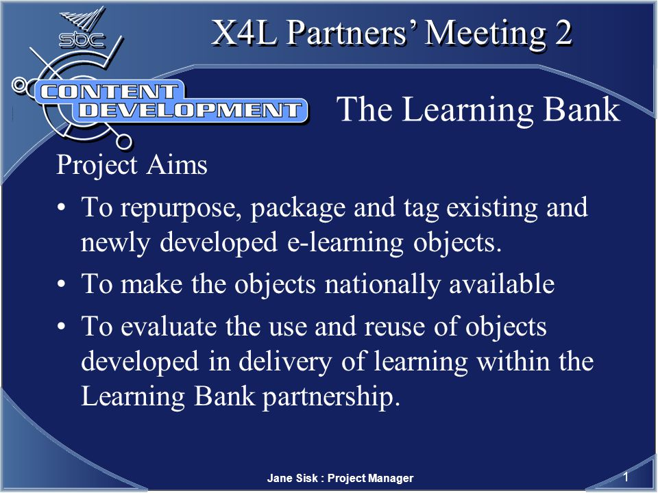 Jane Sisk : Project Manager 1 X4L Partners Meeting 2 The Learning Bank Project Aims To repurpose, package and tag existing and newly developed e-learning objects.