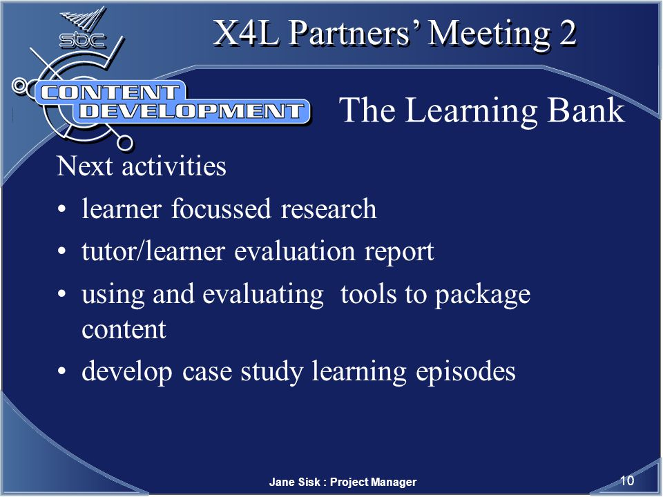 Jane Sisk : Project Manager 10 X4L Partners Meeting 2 The Learning Bank Next activities learner focussed research tutor/learner evaluation report using and evaluating tools to package content develop case study learning episodes