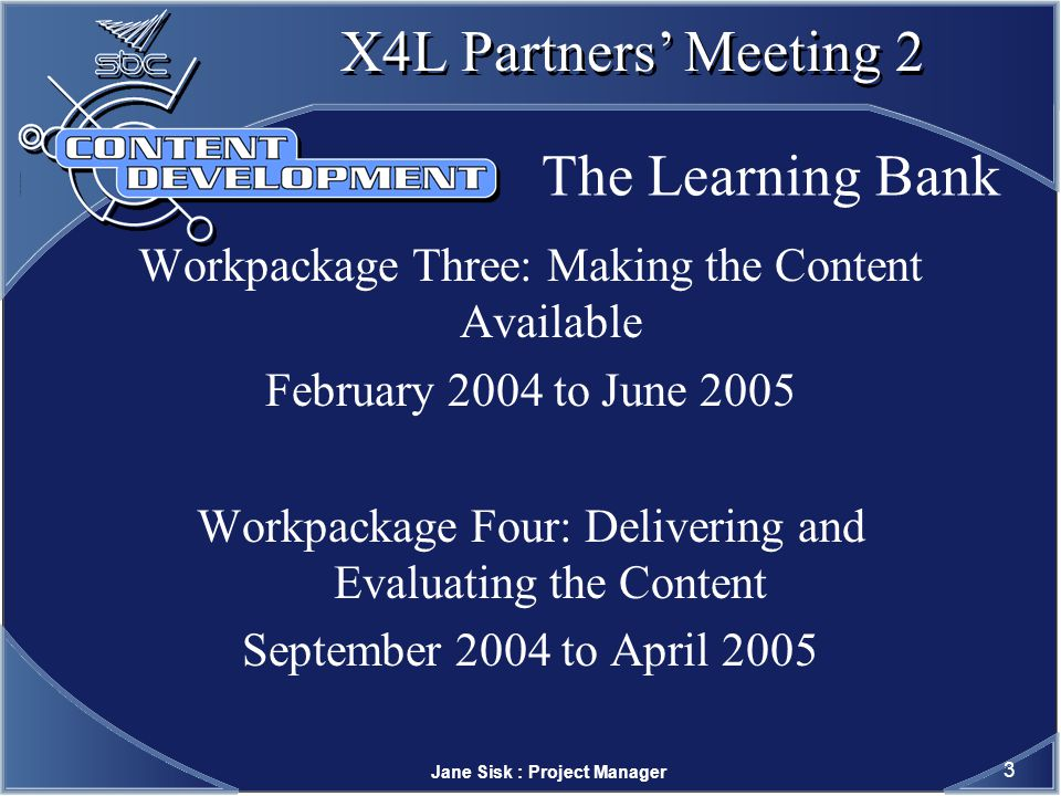 Jane Sisk : Project Manager 3 X4L Partners Meeting 2 The Learning Bank Workpackage Three: Making the Content Available February 2004 to June 2005 Workpackage Four: Delivering and Evaluating the Content September 2004 to April 2005