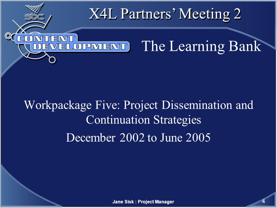 Jane Sisk : Project Manager 5 X4L Partners Meeting 2 The Learning Bank WP 1: Project preparation plan rewritten ( key changes repository strategy and dates for dissemination reviews conducted for specifications, tools ( ongoing) and people Extensive Repositories report agreeing pedagogic content,aims and objectives web site developed and live The Learning Bank