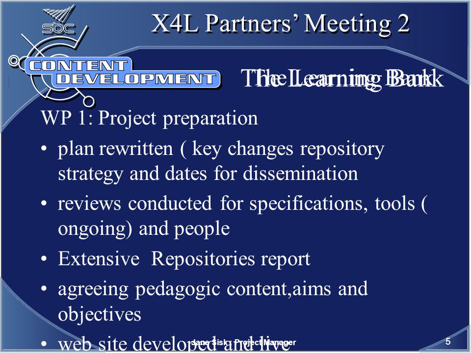 Jane Sisk : Project Manager 6 X4L Partners Meeting 2 The Learning Bank WP 2: Content review, development and packaging review of freely available content creation of content for gaps