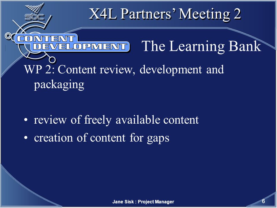 Jane Sisk : Project Manager 7 X4L Partners Meeting 2 The Learning Bank WP 3: Making the Content Available Learning Bank and the JORUM+ Project database development EDINA/MIMAS tools available Intralibrary, Extensys http://www.jorum.ac.uk