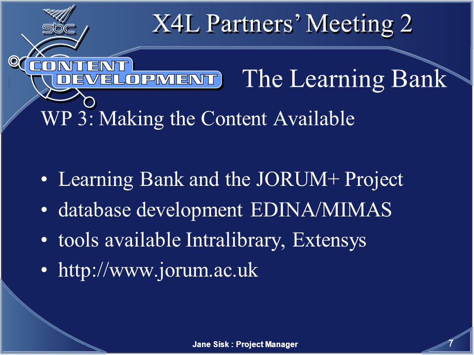 Jane Sisk : Project Manager 7 X4L Partners Meeting 2 The Learning Bank WP 3: Making the Content Available Learning Bank and the JORUM+ Project database development EDINA/MIMAS tools available Intralibrary, Extensys
