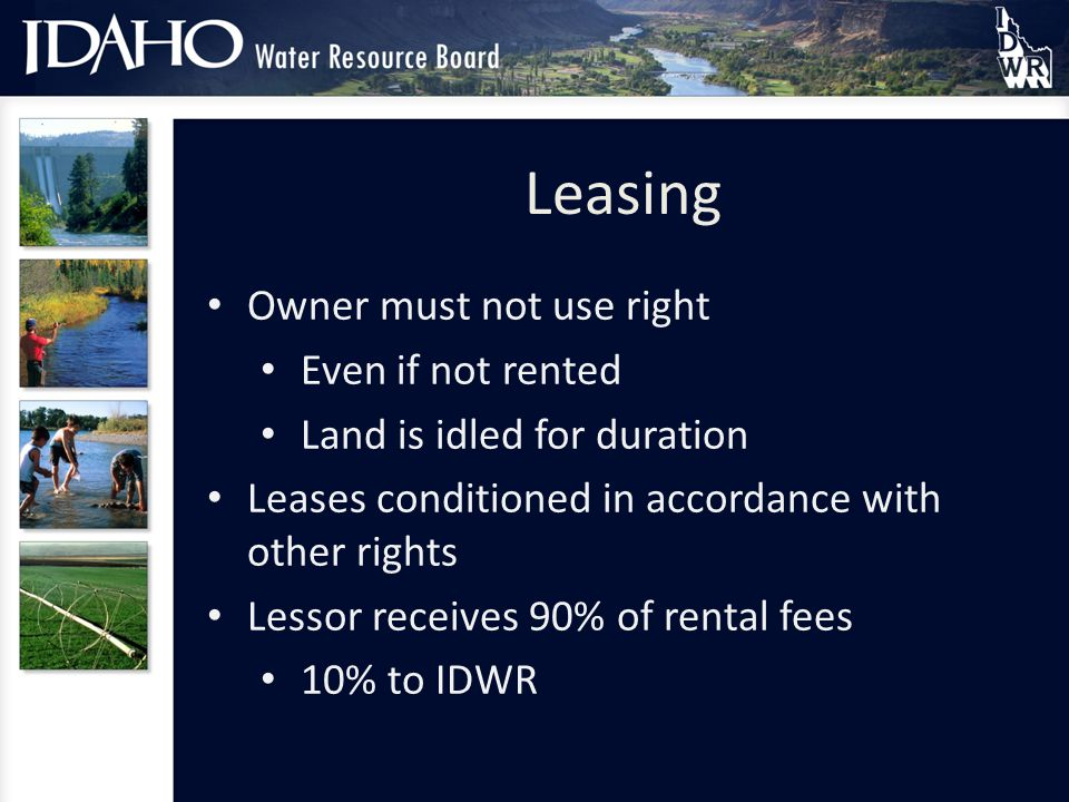 Leasing Owner must not use right Even if not rented Land is idled for duration Leases conditioned in accordance with other rights Lessor receives 90% of rental fees 10% to IDWR