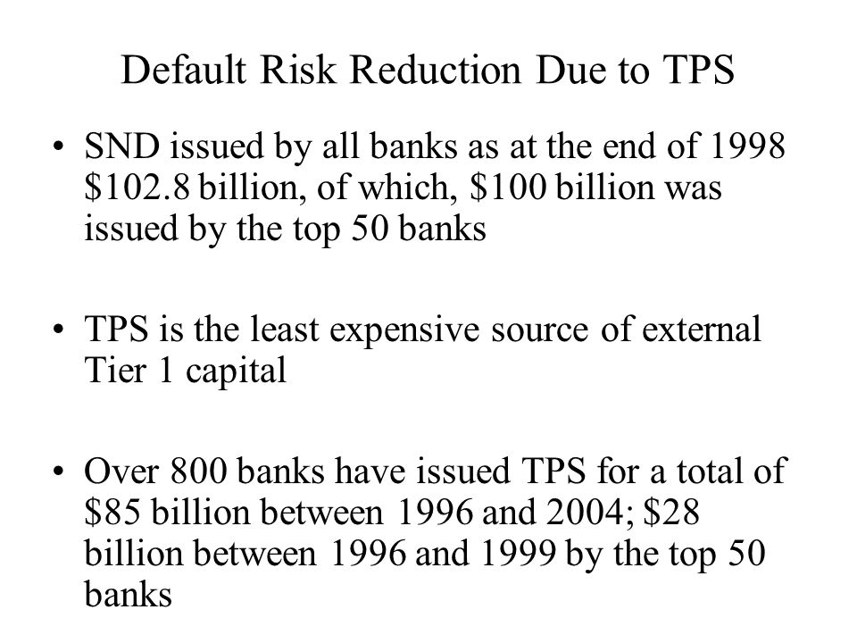 Default Risk Reduction Due to TPS SND issued by all banks as at the end of 1998 $102.8 billion, of which, $100 billion was issued by the top 50 banks TPS is the least expensive source of external Tier 1 capital Over 800 banks have issued TPS for a total of $85 billion between 1996 and 2004; $28 billion between 1996 and 1999 by the top 50 banks