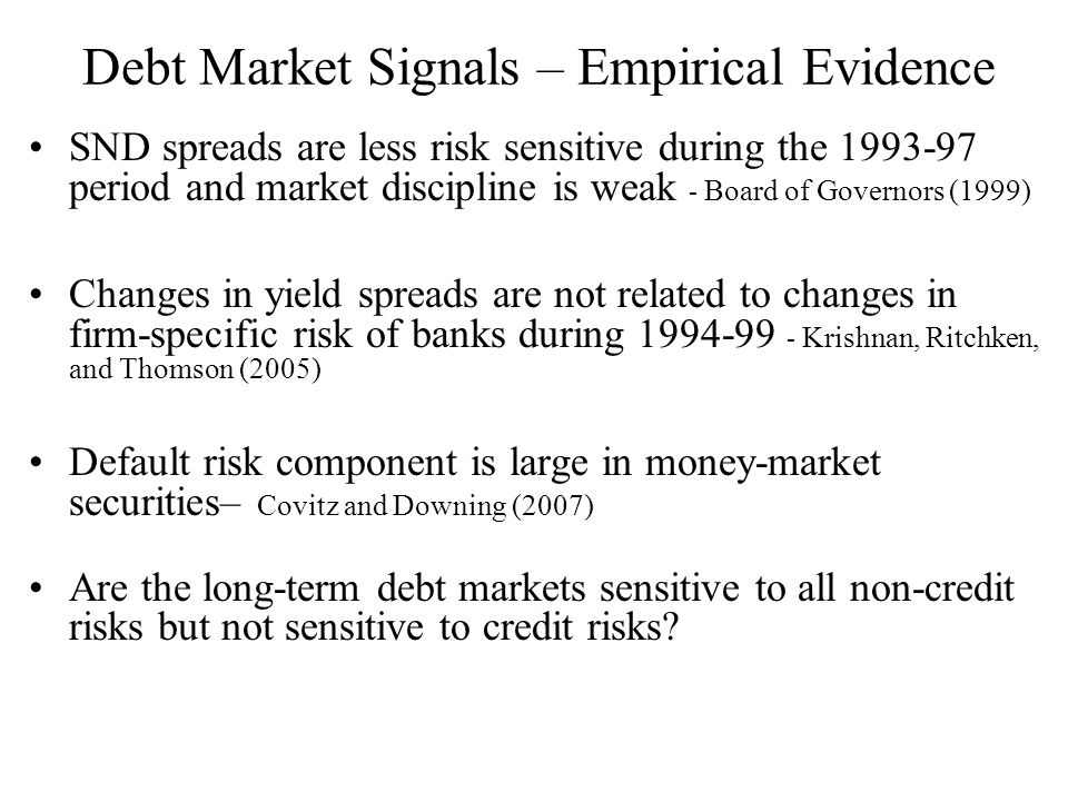 Debt Market Signals – Empirical Evidence SND spreads are less risk sensitive during the 1993-97 period and market discipline is weak - Board of Governors (1999) Changes in yield spreads are not related to changes in firm-specific risk of banks during 1994-99 - Krishnan, Ritchken, and Thomson (2005) Default risk component is large in money-market securities– Covitz and Downing (2007) Are the long-term debt markets sensitive to all non-credit risks but not sensitive to credit risks