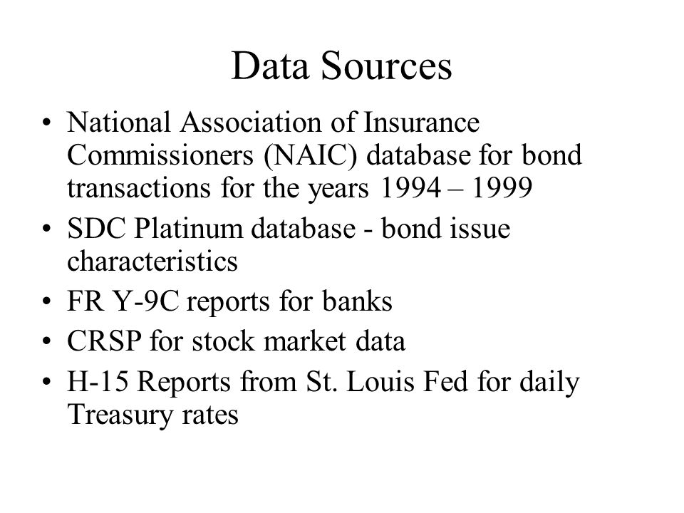 Data Sources National Association of Insurance Commissioners (NAIC) database for bond transactions for the years 1994 – 1999 SDC Platinum database - bond issue characteristics FR Y-9C reports for banks CRSP for stock market data H-15 Reports from St.
