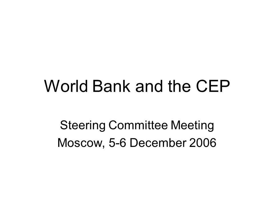 World Bank and the CEP Steering Committee Meeting Moscow, 5-6 December 2006