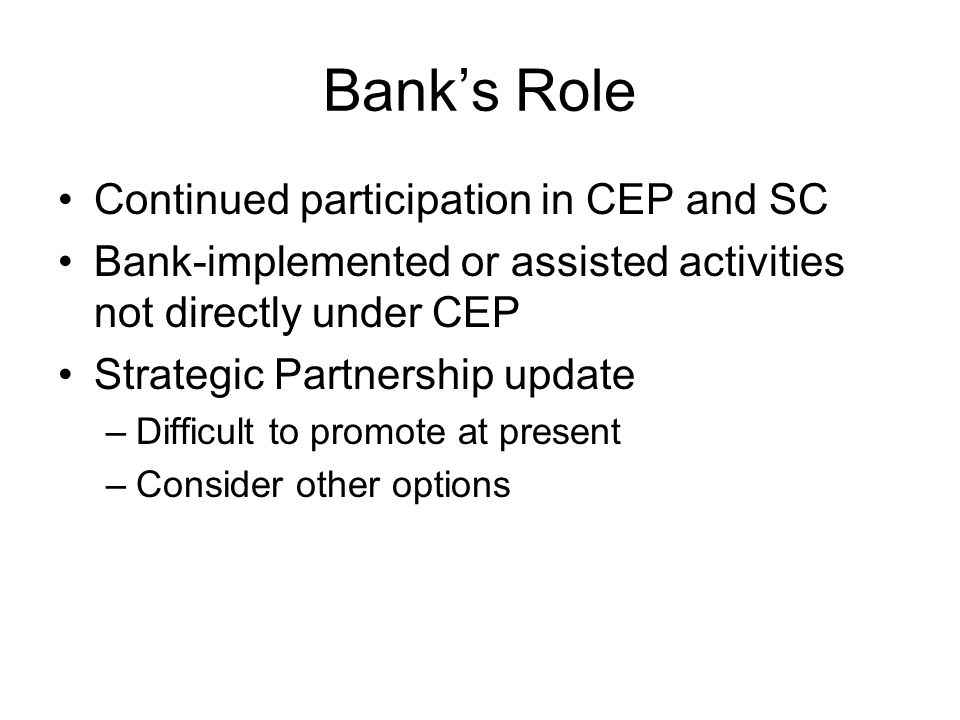 Banks Role Continued participation in CEP and SC Bank-implemented or assisted activities not directly under CEP Strategic Partnership update –Difficult to promote at present –Consider other options