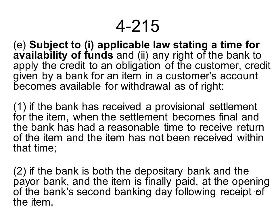 10 4-215 (e) Subject to (i) applicable law stating a time for availability of funds and (ii) any right of the bank to apply the credit to an obligation of the customer, credit given by a bank for an item in a customer s account becomes available for withdrawal as of right: (1) if the bank has received a provisional settlement for the item, when the settlement becomes final and the bank has had a reasonable time to receive return of the item and the item has not been received within that time; (2) if the bank is both the depositary bank and the payor bank, and the item is finally paid, at the opening of the bank s second banking day following receipt of the item.