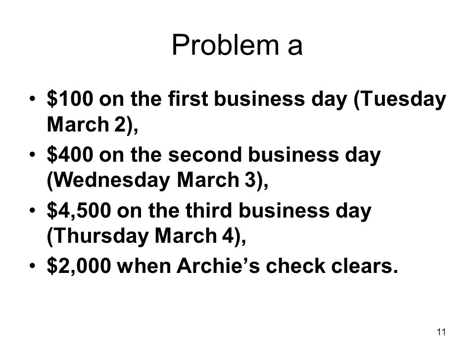 11 Problem a $100 on the first business day (Tuesday March 2), $400 on the second business day (Wednesday March 3), $4,500 on the third business day (Thursday March 4), $2,000 when Archies check clears.