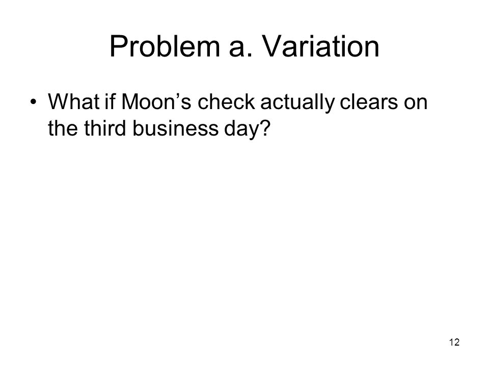 12 Problem a. Variation What if Moons check actually clears on the third business day?