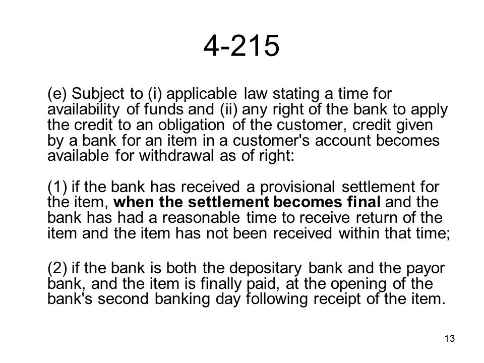 13 4-215 (e) Subject to (i) applicable law stating a time for availability of funds and (ii) any right of the bank to apply the credit to an obligation of the customer, credit given by a bank for an item in a customer s account becomes available for withdrawal as of right: (1) if the bank has received a provisional settlement for the item, when the settlement becomes final and the bank has had a reasonable time to receive return of the item and the item has not been received within that time; (2) if the bank is both the depositary bank and the payor bank, and the item is finally paid, at the opening of the bank s second banking day following receipt of the item.