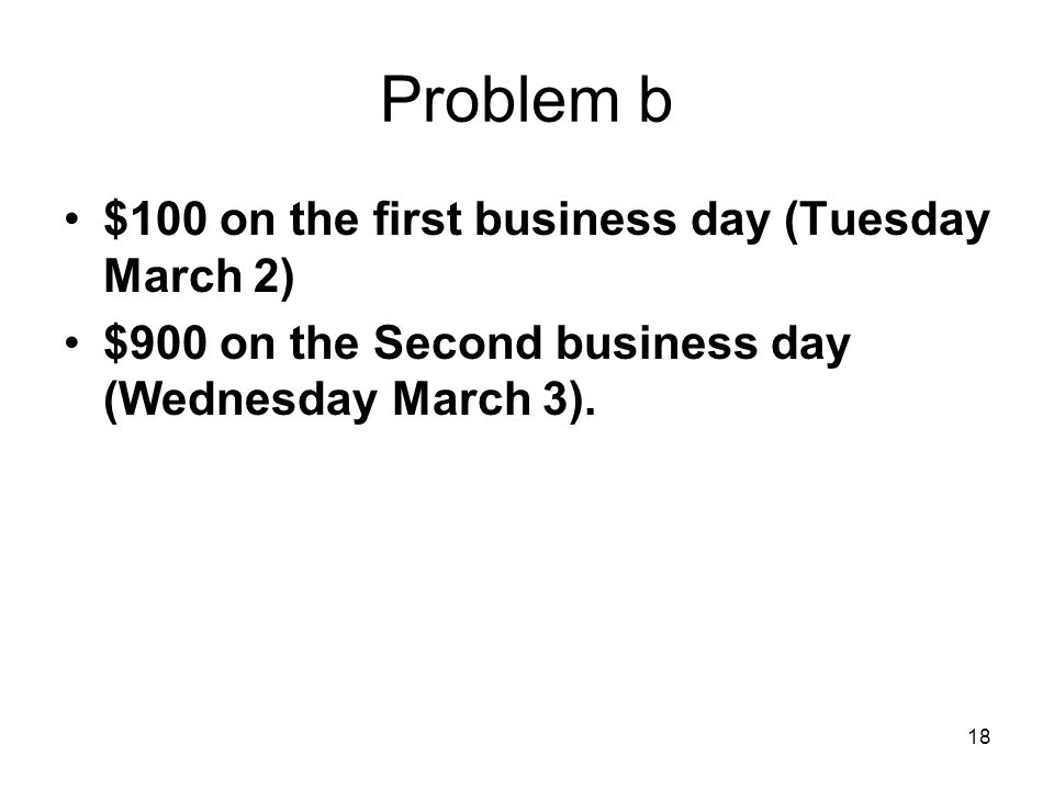 18 Problem b $100 on the first business day (Tuesday March 2) $900 on the Second business day (Wednesday March 3).