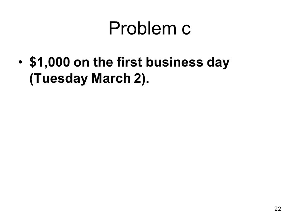 22 Problem c $1,000 on the first business day (Tuesday March 2).