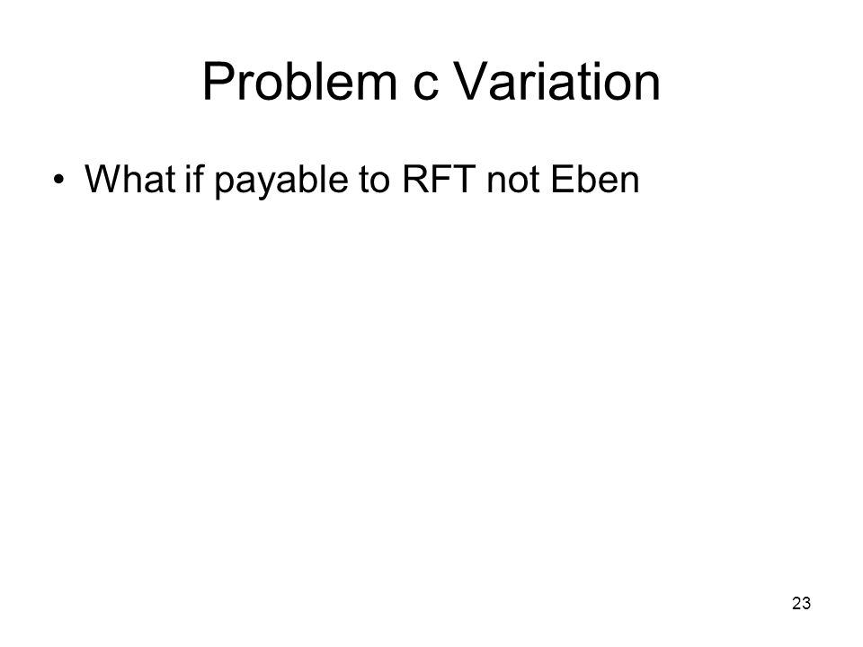 23 Problem c Variation What if payable to RFT not Eben