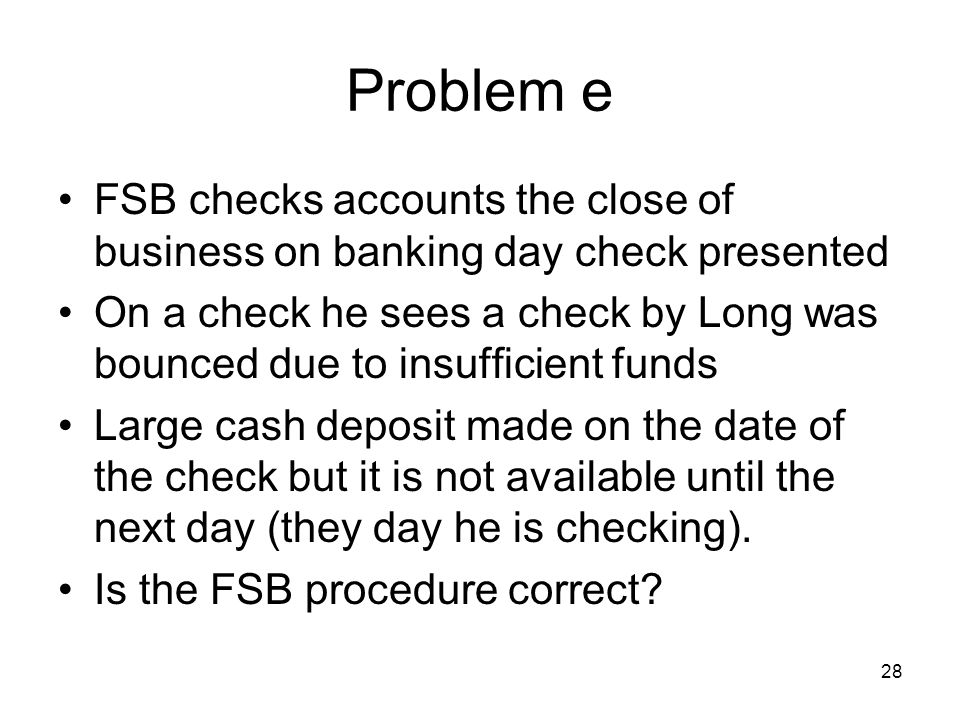 28 Problem e FSB checks accounts the close of business on banking day check presented On a check he sees a check by Long was bounced due to insufficient funds Large cash deposit made on the date of the check but it is not available until the next day (they day he is checking).