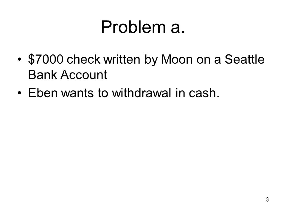 3 Problem a. $7000 check written by Moon on a Seattle Bank Account Eben wants to withdrawal in cash.