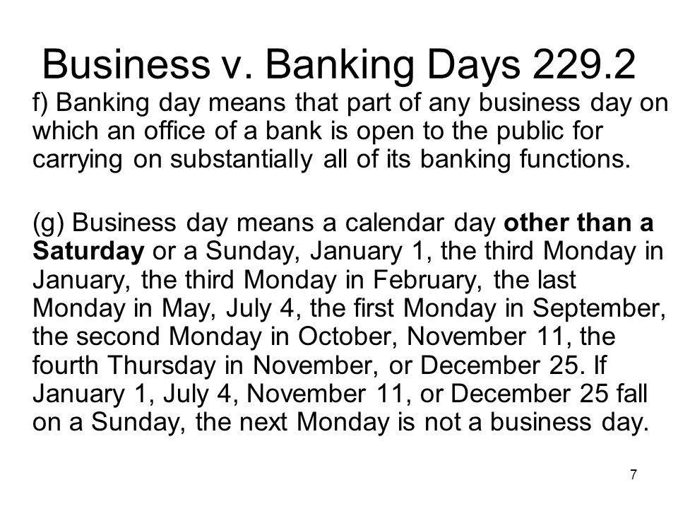 7 Business v. Banking Days 229.2 f) Banking day means that part of any business day on which an office of a bank is open to the public for carrying on