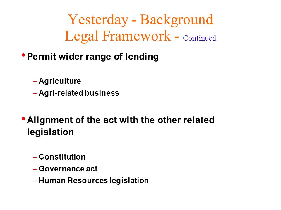 Yesterday - Background Legal Framework - Continued Permit wider range of lending –Agriculture –Agri-related business Alignment of the act with the other related legislation –Constitution –Governance act –Human Resources legislation