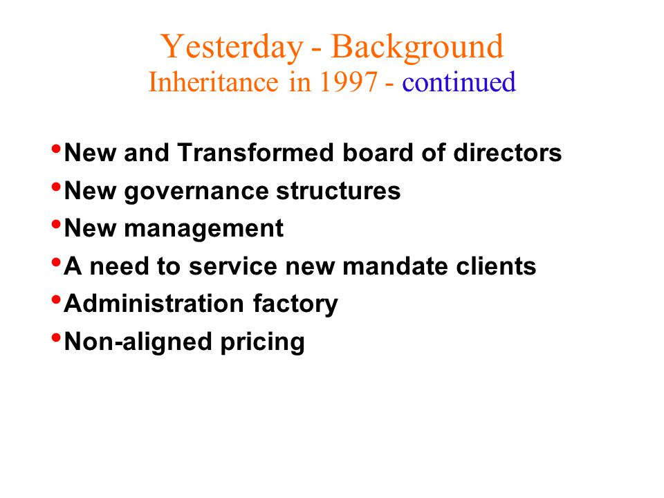 Yesterday - Background Inheritance in continued New and Transformed board of directors New governance structures New management A need to service new mandate clients Administration factory Non-aligned pricing