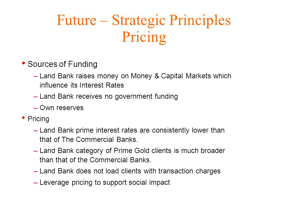 Future – Strategic Principles Pricing Sources of Funding –Land Bank raises money on Money & Capital Markets which influence its Interest Rates –Land Bank receives no government funding –Own reserves Pricing –Land Bank prime interest rates are consistently lower than that of The Commercial Banks.