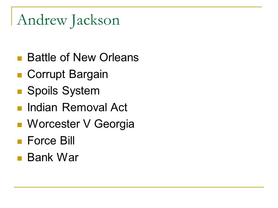 Andrew Jackson Battle of New Orleans Corrupt Bargain Spoils System Indian Removal Act Worcester V Georgia Force Bill Bank War