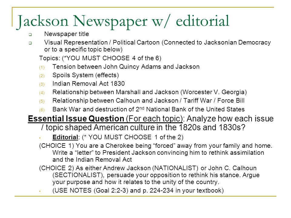 Jackson Newspaper w/ editorial Newspaper title Visual Representation / Political Cartoon (Connected to Jacksonian Democracy or to a specific topic below) Topics: (*YOU MUST CHOOSE 4 of the 6) (1) Tension between John Quincy Adams and Jackson (2) Spoils System (effects) (3) Indian Removal Act 1830 (4) Relationship between Marshall and Jackson (Worcester V.