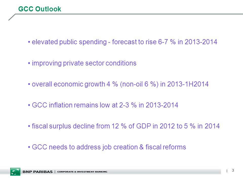 3 GCC Outlook elevated public spending - forecast to rise 6-7 % in 2013-2014 improving private sector conditions overall economic growth 4 % (non-oil 6 %) in 2013-1H2014 GCC inflation remains low at 2-3 % in 2013-2014 fiscal surplus decline from 12 % of GDP in 2012 to 5 % in 2014 GCC needs to address job creation & fiscal reforms