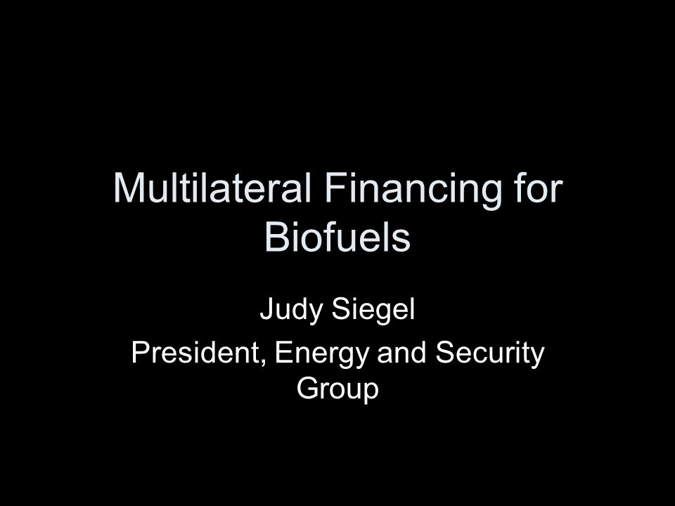 Multilateral Financing for Biofuels Judy Siegel President, Energy and Security Group