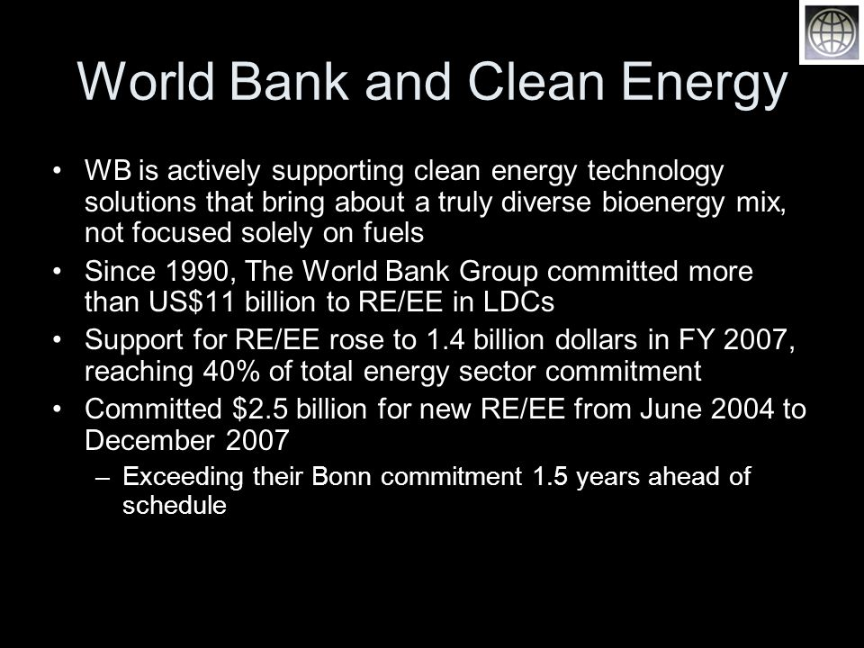 World Bank and Clean Energy WB is actively supporting clean energy technology solutions that bring about a truly diverse bioenergy mix, not focused solely on fuels Since 1990, The World Bank Group committed more than US$11 billion to RE/EE in LDCs Support for RE/EE rose to 1.4 billion dollars in FY 2007, reaching 40% of total energy sector commitment Committed $2.5 billion for new RE/EE from June 2004 to December 2007 –Exceeding their Bonn commitment 1.5 years ahead of schedule