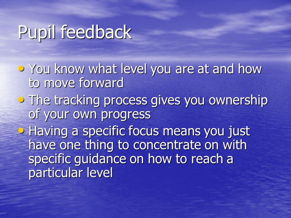 Pupil feedback You know what level you are at and how to move forward You know what level you are at and how to move forward The tracking process gives you ownership of your own progress The tracking process gives you ownership of your own progress Having a specific focus means you just have one thing to concentrate on with specific guidance on how to reach a particular level Having a specific focus means you just have one thing to concentrate on with specific guidance on how to reach a particular level