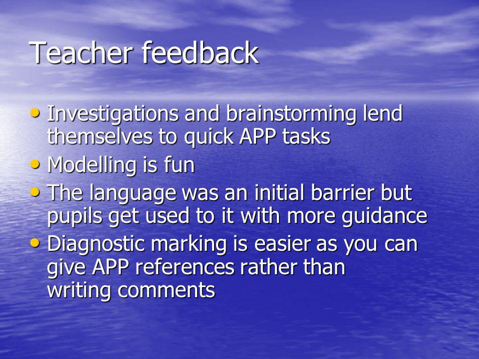 Teacher feedback Investigations and brainstorming lend themselves to quick APP tasks Investigations and brainstorming lend themselves to quick APP tasks Modelling is fun Modelling is fun The language was an initial barrier but pupils get used to it with more guidance The language was an initial barrier but pupils get used to it with more guidance Diagnostic marking is easier as you can give APP references rather than writing comments Diagnostic marking is easier as you can give APP references rather than writing comments