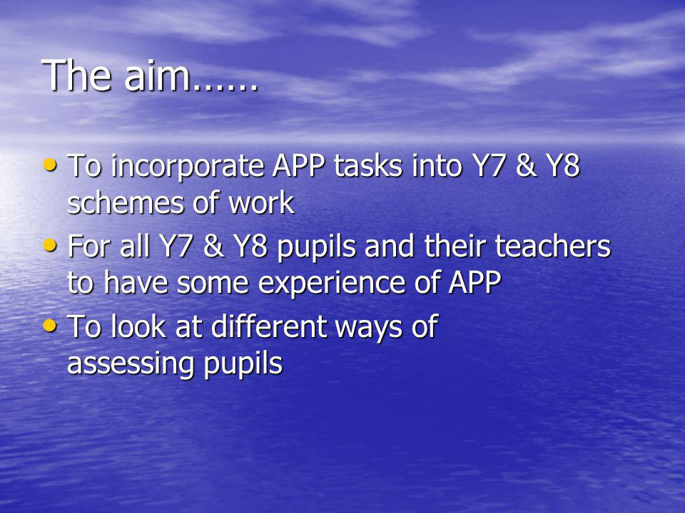 The aim…… To incorporate APP tasks into Y7 & Y8 schemes of work To incorporate APP tasks into Y7 & Y8 schemes of work For all Y7 & Y8 pupils and their teachers to have some experience of APP For all Y7 & Y8 pupils and their teachers to have some experience of APP To look at different ways of assessing pupils To look at different ways of assessing pupils