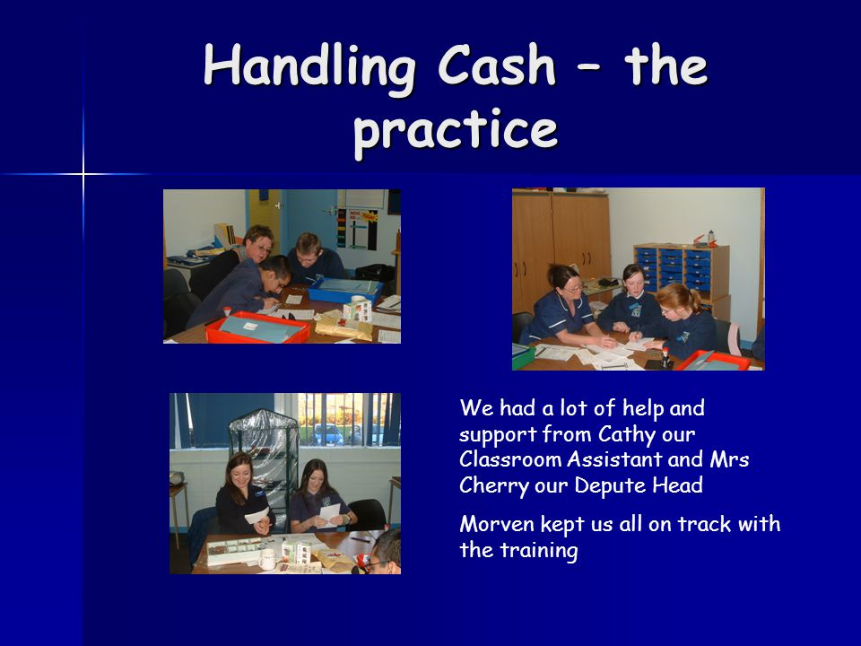Handling Cash – the practice We had a lot of help and support from Cathy our Classroom Assistant and Mrs Cherry our Depute Head Morven kept us all on track with the training