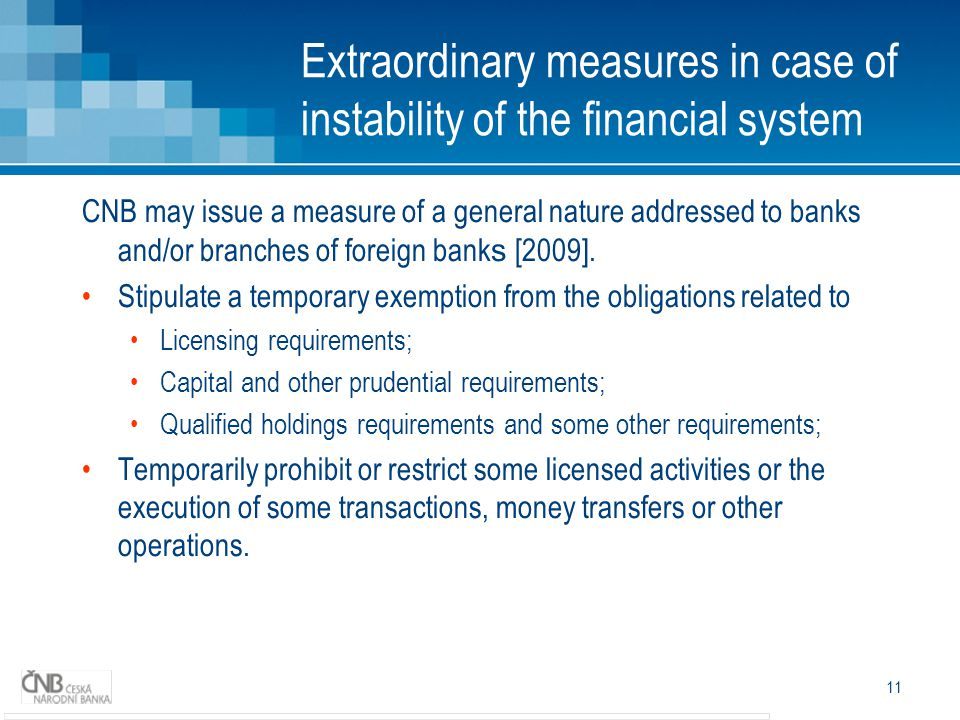 11 Extraordinary measures in case of instability of the financial system CNB may issue a measure of a general nature addressed to banks and/or branches of foreign bank s [2009].