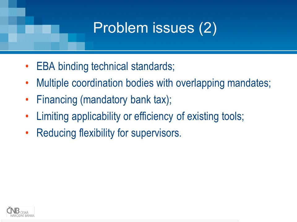 Problem issues (2) EBA binding technical standards; Multiple coordination bodies with overlapping mandates; Financing (mandatory bank tax); Limiting applicability or efficiency of existing tools; Reducing flexibility for supervisors.