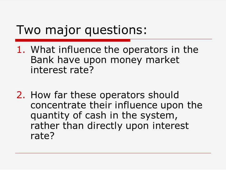 Two major questions: 1.What influence the operators in the Bank have upon money market interest rate.