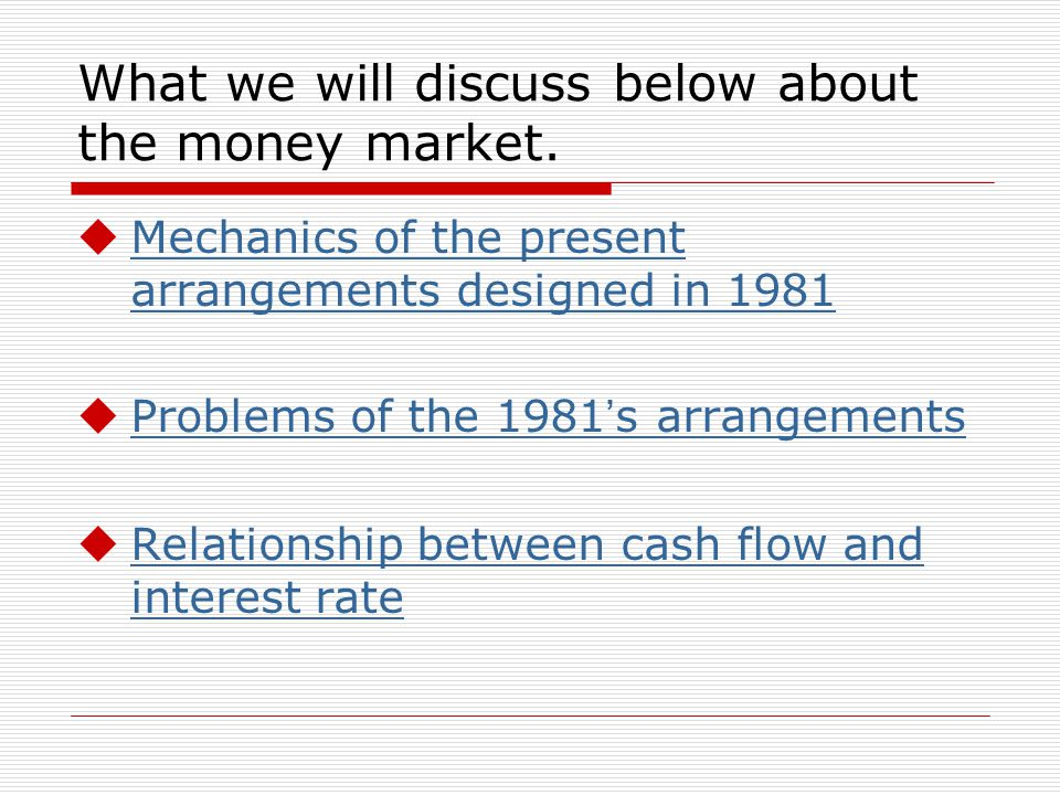 What we will discuss below about the money market. Mechanics of the present arrangements designed in 1981 Mechanics of the present arrangements design
