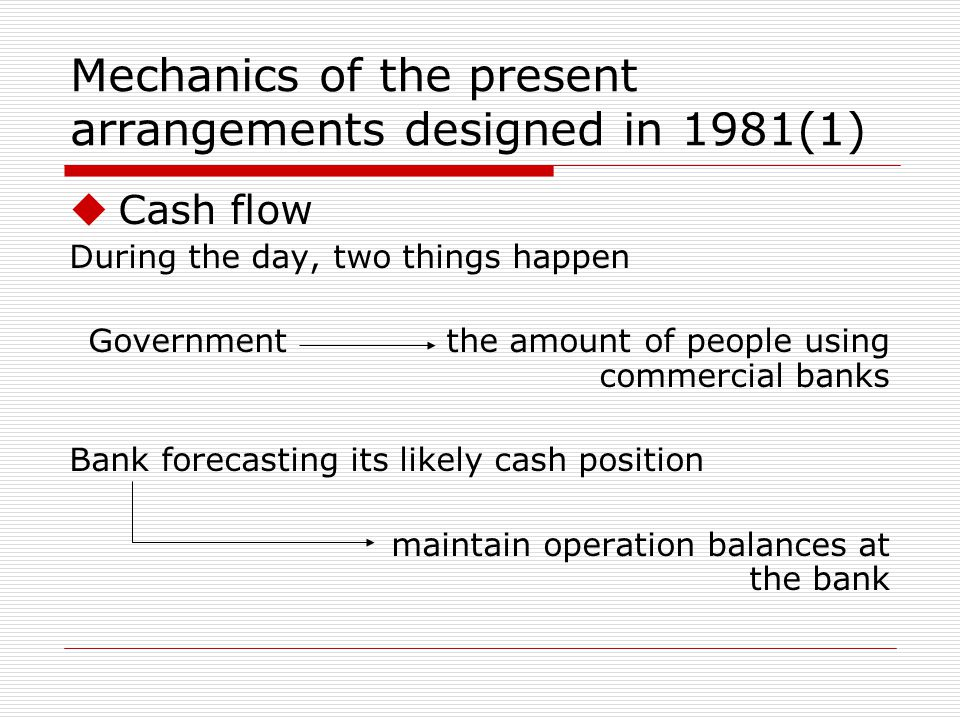 Mechanics of the present arrangements designed in 1981(1) Cash flow During the day, two things happen Government the amount of people using commercial banks Bank forecasting its likely cash position maintain operation balances at the bank
