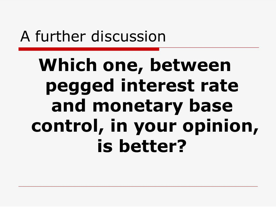 A further discussion Which one, between pegged interest rate and monetary base control, in your opinion, is better